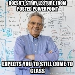 Engineering Professor - Doesn't stray lecture from posted powerpoint Expects you to still come to class