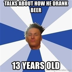 Annoying Facebook Guy - Talks about how he drank beer 13 years old