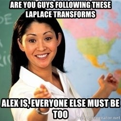 Unhelpful High School Teacher - Are you guys following these Laplace transforms ALex is, everyone else must be too