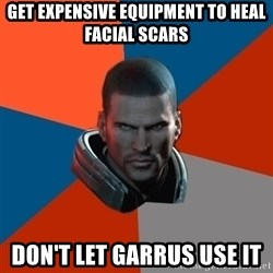 Shepard Says - Get expensive equipment to heal facial Scars Don't let Garrus use it