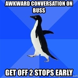 Socially Awkward Penguin - awkward conversation on buss get off 2 stops early