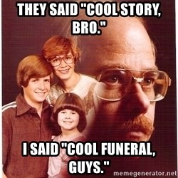 "Vengeance Dad - They said ""cool story, Bro."" I said ""cool funeral, guys."""