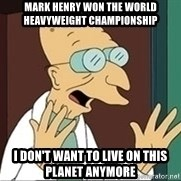Professor Farnsworth - Mark Henry won the World Heavyweight Championship I don't want to live on this planet anymore