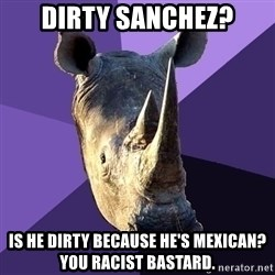 Sexually Oblivious Rhino - Dirty Sanchez? Is He Dirty Because He's Mexican? You RACIST Bastard.