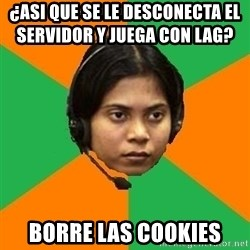 Stereotypical Indian Telemarketer - ¿asi que se le desconecta el servidor y juega con lag?            borre las cookies