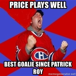 Overzealous Habs Fan Maurice - price plays well best goalie since patrick roy