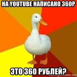 Technologically Impaired Duck - НА YOUTUBE НАПИСАНО 360P  Это 360 рублей?