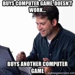 Lonely Computer Guy - Buys Computer Game, Doesn't Work... Buys another Computer Game