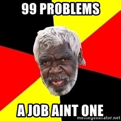 Aboriginal - 99 problems a job aint one