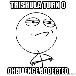Challenge Accepted HD - Trishula turn 0 Challenge accepted