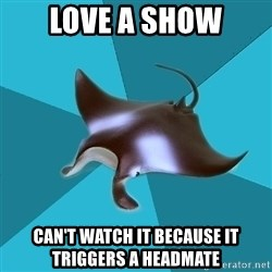 Multiple Manta - love a show can't watch it because it triggers a headmate