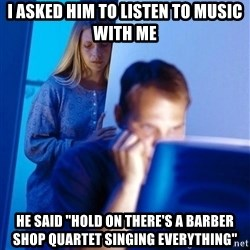"Redditors Wife - I asked him to listen to music with me he said ""hold on there's a barber shop quartet singing everything"""