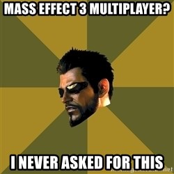 Adam Jensen - mass Effect 3 Multiplayer? I never asked for this