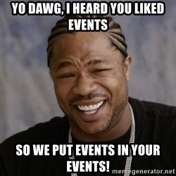 xzibit-yo-dawg - yo dawg, I heard you liked events so we put events in your events!