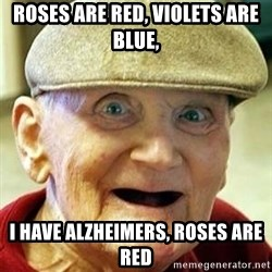 Alzheimers Alan - Roses are red, violets are blue, I have alzheimers, Roses are red
