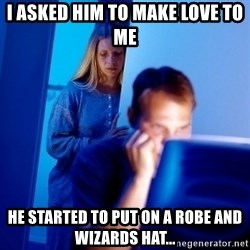 Internet Husband - I asked him to make love to me he started to put on a robe and wizards hat...