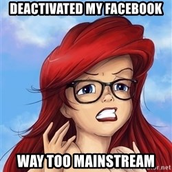 Hipster Ariel - Deactivated my facebook way too mainstream