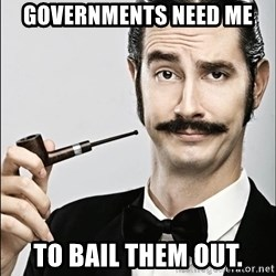 Rich Guy - GOVERNMENTS need me to bail them out.