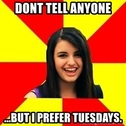 Rebecca Black Meme - DONT TELL ANYONE ...BUT I PREFER TUESDAYS.