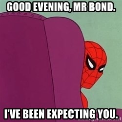 Suspicious Spiderman - good evening, mr bond. i've been expecting you.