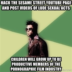 Tyler Durden - hack the sesame street youtube page and post videos of lude sexual acts children will grow up to be productive members of the pornographic film industry