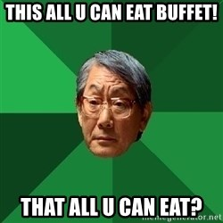 High Expectations Asian Father - This all u can eat buffet! that all u can eat?