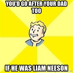 Fallout 3 - YOU'D GO AFTER YOUR DAD TOO IF HE WAS LIAM NEESON