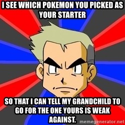 Professor Oak - I see which pokemon you picked as your starter so that i can tell my grandchild to go for the one yours is weak against.