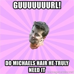 Sassy Gay Friend - guuuuuuurl! do michaels hair he truly need it