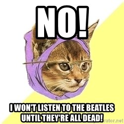 Hipster Kitty - NO! I WON'T LISTEN TO THE BEATLES UNTIL THEY're ALL DEAD!