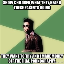 Tyler Durden - show children what they heard there parents doing they want to try and i make money off the film. pornography.