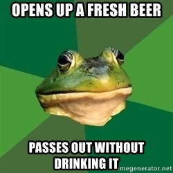Foul Bachelor Frog - opens up a fresh beer passes out without drinking it