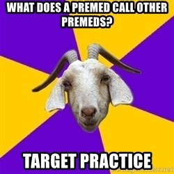 Premed Goat - what does a premed call other premeds? target practice