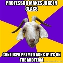 Premed Goat - professor makes joke in class confused premed asks if its on the midterm