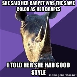Sexually Oblivious Rhino - she said her carpet was the same color as her drapes i told her she had good style