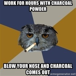 Art Student Owl - work for hours with charcoal powder blow your nose and charcoal comes out