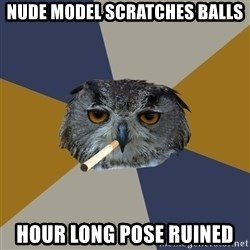 Art Student Owl - nude model scratches balls hour long pose ruined