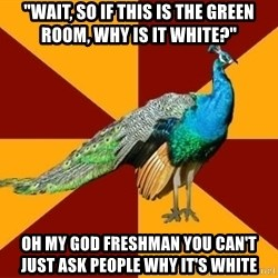 "Thespian Peacock - ""wait, so if this is the green room, why is it white?"" oh my god freshman you can't just ask people why it's white"