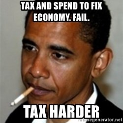 No Bullshit Obama - TAX AND SPEND TO FIX ECONOMY. FAIL. TAX HARDER