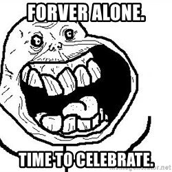 Happy Forever Alone - FORVER ALONE. time to celebrate.