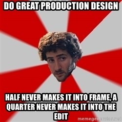 Typicalfilmmajor - Do great production Design Half never makes it into Frame, a quarter never makes it into the Edit
