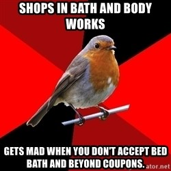 Retail Robin - Shops in bath and body works gets mad when you don't accept bed bath and beyond coupons.