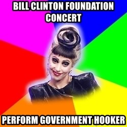 Lady Gaga Troll - BILL CLINTON FOUNDATION CONCERT PERFORM GOVERNMENT HOOKER