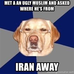Racist Dog - met a an ugly muslim and asked where he's from iran away