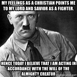 Hitler Advice - My feelings as a Christian points me to my Lord and Savior as a fighter. Hence today I believe that I am acting in accordance with the will of the Almighty Creator