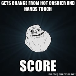 Forever Alone - gets change from hot cashier and hands touch score