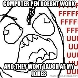 Fuuu - COMPUTER PEN DOESNT WORK AND THEY WONT LAUGH AT MY JOKES