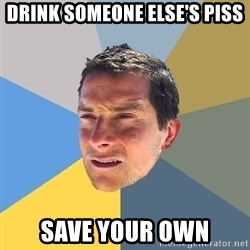 Bear Grylls - drink someone else's piss save your own