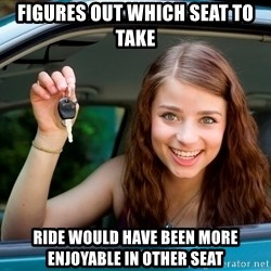 Teen Driver - figures out which seat to take ride would have been more enjoyable in other seat