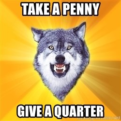 Courage Wolf - take a penny give a quarter